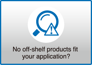 No off-shelf products fit your application?