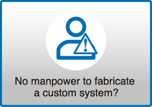 No manpower to fabricate a custom system?